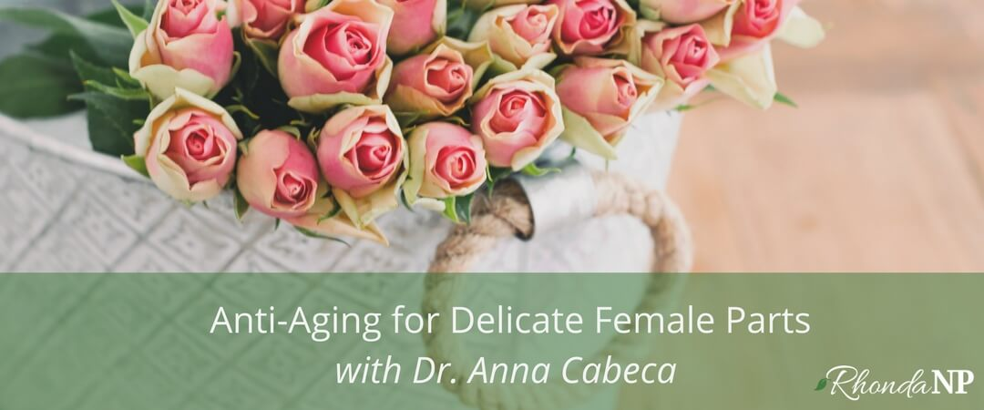 032: Anti-Aging for Delicate Female Parts with Dr. Anna Cabeca